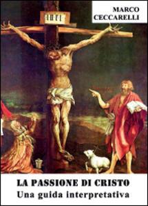 La passione di Cristo. Una guida interpretativa - Marco Ceccarelli - copertina