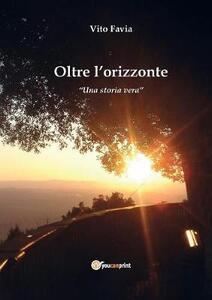 Oltre l'orizzonte. Una storia vera - Vito Favia - copertina