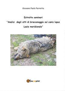 Analisi degli atti di bracconaggio sul Canis lupus Lazio Meridionale. Estratto seminari - Giovanni Perretta - copertina