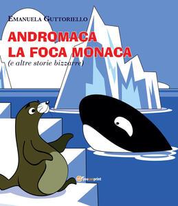 Andromaca la foca monaca (e altre storie bizzarre). Ediz. illustrata
