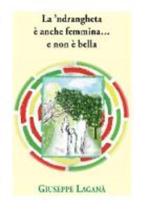 La 'ndrangheta è anche femmina... e non è bella - Giuseppe Laganà - copertina