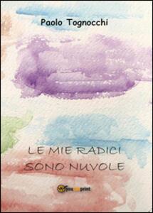Le mie radici sono nuvole - Paolo Tognocchi - copertina