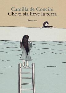 Che ti sia lieve la terra - Camilla De Concini - copertina