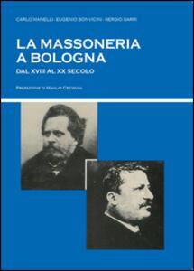 La massoneria a Bologna dal XVIII al XX secolo - Sergio Sarri,Eugenio Bonvicini,Carlo Manelli - copertina