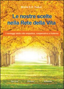 Libro Le nostre scelte nella rete della vita. I vantaggi della vita empatica, cooperativa e fraterna Bruno E. Fuoco