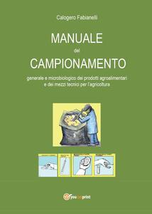 Manuale del campionamento generale e microbiologico dei prodotti agroalimentari e dei mezzi tecnici per l'agricoltura - Calogero Fabianelli - copertina