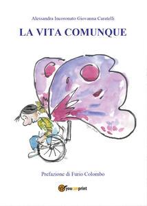 La vita comunque - Giovanna Caratelli,Alessandra Incoronato - copertina