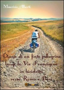 Diario di un finto pellegrino lungo le vie Francigene in bicicletta verso Roma e Bari - Maurizio Alberti - copertina
