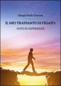 Il mio trapianto di fegato: note... - Giorgio Paolo Troncon - copertina