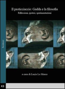 Il pasticciaccio: Gadda e la filosofia. Riflessioni, ipotesi, sperimentazioni. Atti del Convegno di studi (Bologna, 28 Novembre 2013) - Lucia Lo Marco - copertina