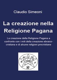 La creazione nella religione pagana - Claudio Simeoni - copertina