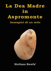 La dea madre in Aspromonte. Immagini di un mito