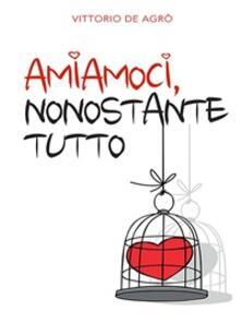 Amiamoci, nonostante tutto - Vittorio De Agrò - ebook