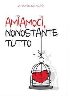 Amiamoci, nonostante tutto - Vittorio De Agrò - copertina