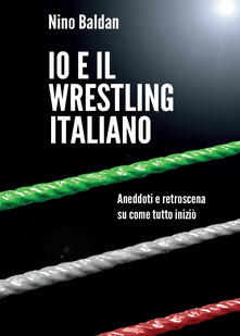 Io e il wrestling italiano - Nino Baldan - copertina