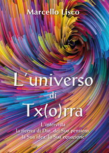 L' universo di Tx(o)rra. L'intervista, la ricerca di Dio, del suo pensiero, la sua idea, la sua equazione