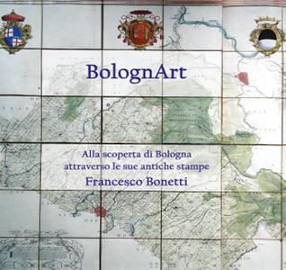 Libro BolognArt. Alla scoperta di Bologna attraverso le sue antiche stampe Francesco Bonetti