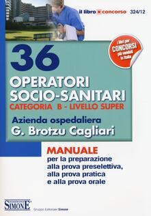 36 operatori socio-sanitari. Categoria B. Livello super. Azienda ospedaliera G. Brotzu Cagliari. Manuale per la preparazione alla prova preselettiva....pdf