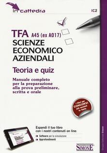TFA A45 (EX A017). Scienze economico aziendali. Teoria e quiz. Manuale... preparazione alla prova preliminare, scritta e orale. Con software di simulazione.pdf