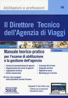 Il direttore tecnico dellagenzia di viaggi. Manuale teorico-pratico per lesame di abilitazione e la gestione dellagenzia. Con aggiornamento online.pdf