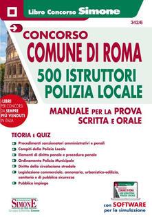 Concorso comune di Roma. 500 istruttori Polizia locale. Manuale per la prova scritta e orale. Con software di simulazione - copertina