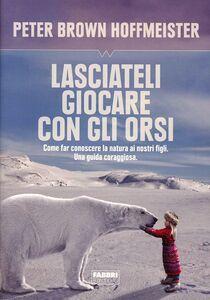 Libro Lasciateli giocare con gli orsi. Come far conoscere ai nostri figli la natura. Una guida coraggiosa Peter Brown Hoffmeister