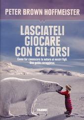 Lasciateli giocare con gli orsi. Come far conoscere ai nostri figli la natura. Una guida coraggiosa