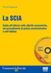 La SCIA. Come e quando si utilizza nelle attività economiche, in edilizia e nei procedimenti di polizia amministrativa. Con CD-ROM