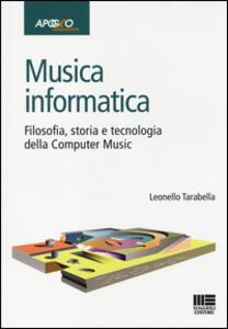 Musica informatica. Filosofia, storia e tecnologia della computer music - Leonello Tarabella - copertina