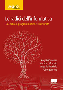 Le radici dell'informatica. Dal bit alla programmazione strutturata - Angelo Chianese,Vincenzo Moscato,Antonio Picariello - copertina