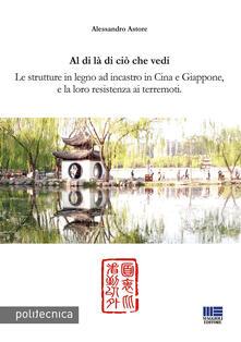 Al di là di ciò che vedi. Le strutture in legno ad incastro in Cina e Giappone, e la loro resistenza ai terremoti - Alessandro Astore - copertina