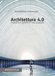 Architettura 4.0. Fondamenti ed esperienze di ricerca progettuale - Maurizio Barberio,Micaela Colella - copertina