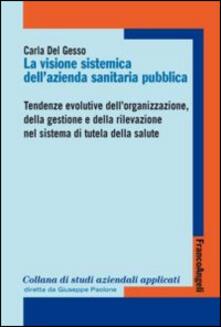 La visione sistemica dellazienda sanitaria pubblica. Tendenze evolutive dellorganizzazione, della gestione e della rilevazione nel sistema di tutela della salute.pdf