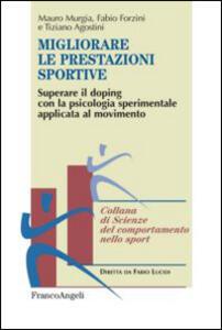Libro Migliorare le prestazioni sportive. Superare il doping con la psicologia sperimentale applicata al movimento Mauro Murgia Fabio Forzini Tiziano Agostini