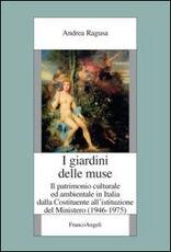 Libro I giardini delle muse. Il patrimonio culturale ed ambientale in Italia dalla Costituente all'istituzione del Ministero (1946-1975) Andrea Ragusa