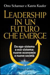 Leadership in un futuro che emerge. Da ego-sistema a eco-sistema: nuove economie e nuove società - Otto Scharmer,Katrin Kaufer - copertina
