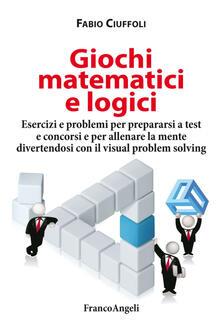 Giochi matematici e logici. Esercizi e problemi per prepararsi a test e concorsi e per allenare la mente divertendosi con il visual problem solving.pdf