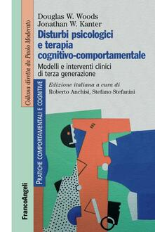Disturbi psicologici e terapia cognitivo-comportamentale. Modelli e interventi clinici di terza generazione - Douglas W. Woods,Jonathan W. Kanter - copertina