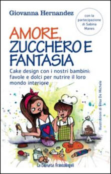 Criticalwinenotav.it Amore, zucchero e fantasia. Cake design con i nostri bambini: favole e dolci pe nutrire il loro mondo interiore Image
