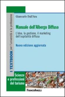 Manuale dell'albergo diffuso. L'idea, la gestione, il marketing dell'ospitalità diffusa - Giancarlo Dall'Ara - copertina
