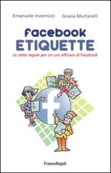 Facebook etiquette. Le sette regole per un uso efficace di Facebook - Emanuele Invernizzi,Grazia Murtarelli - copertina