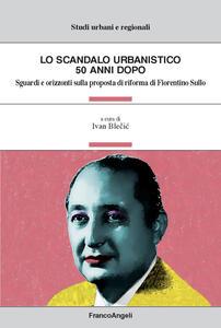 Libro Lo scandalo urbanistico 50 anni dopo. Sguardi e orizzonti sulla proposta di riforma di Fiorentino Sullo