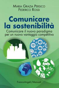 Comunicare la sostenibilità. Comunicare il nuovo paradigma per un nuovo vantaggio competitivo