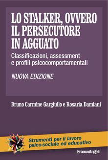 Lo stalker, ovvero il persecutore in agguato. Classificazioni, assessment e profili psicocomportamentali.pdf