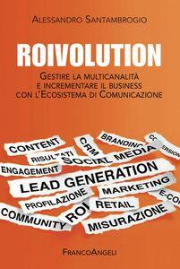 Libro Roivolution. Gestire la multicanalità e incrementare il business con l'Ecosistema di Comunicazione Alessandro Santambrogio