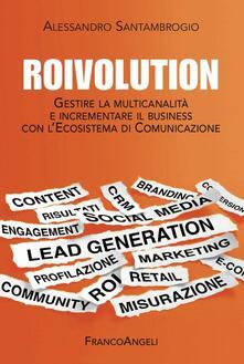 Roivolution. Gestire la multicanalità e incrementare il business con l'Ecosistema di Comunicazione - Alessandro Santambrogio - copertina