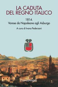 La caduta del Regno italico. 1814. Varese da Napoleone agli Asburgo