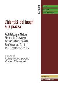 L' identità dei luoghi e la piazza. Architettura e natura. Atti del III Convegno diffuso internazionale (San Venanzo, 15-19 settembre 2015)