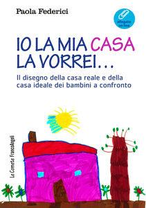 Libro Io la mia casa la vorrei... Il disegno della casa reale e della casa ideale dei bambini a confronto. Con Contenuto digitale (fornito elettronicamente) Paola Federici