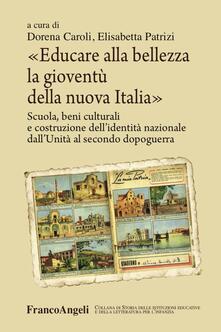 Educare alla bellezza la gioventù della nuova Italia. Scuola, beni culturali e costruzione dellidentità nazionale dallUnità al secondo dopoguerra.pdf
